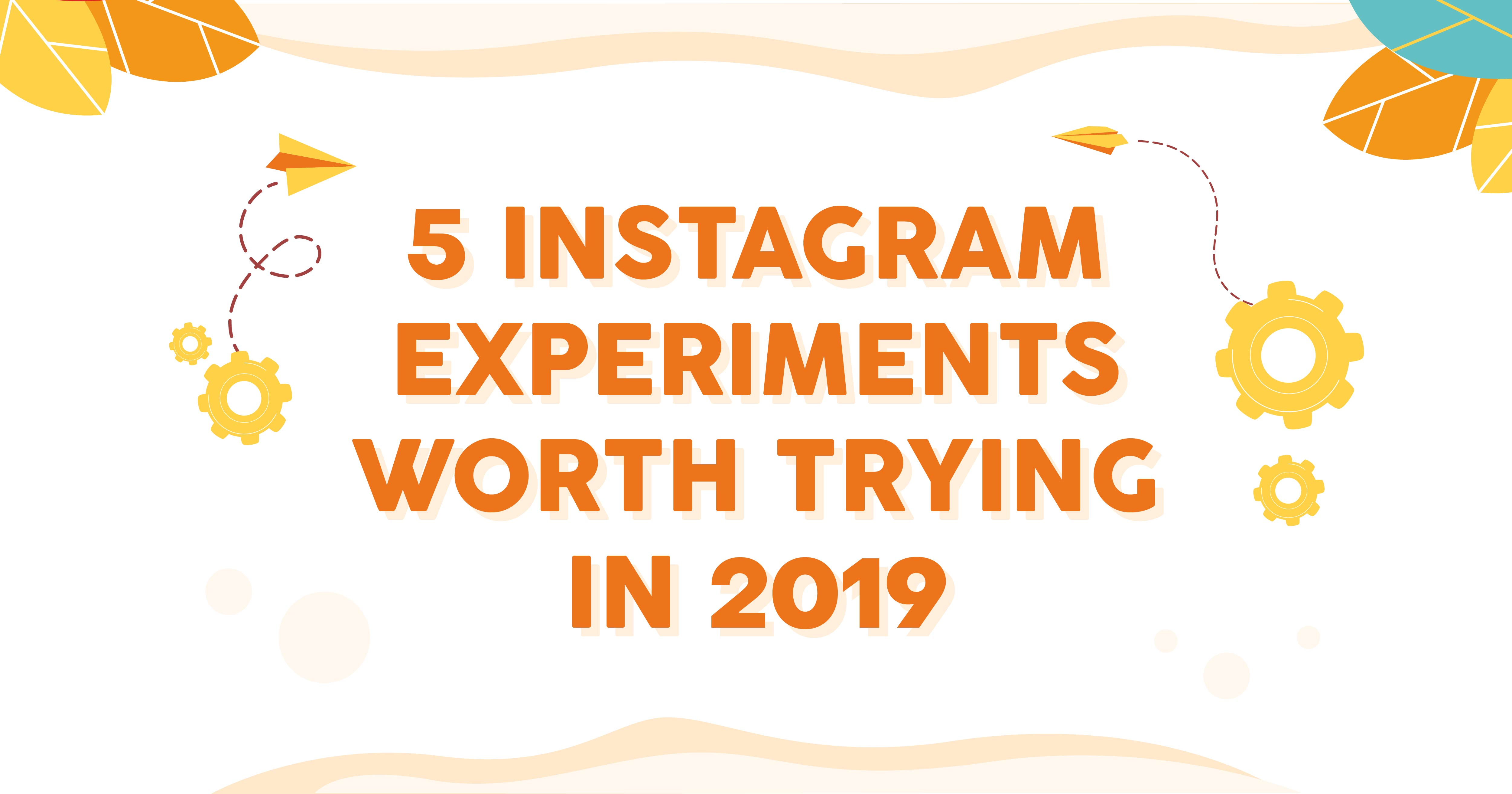 5 Instagram Experiments Worth Trying in 2019