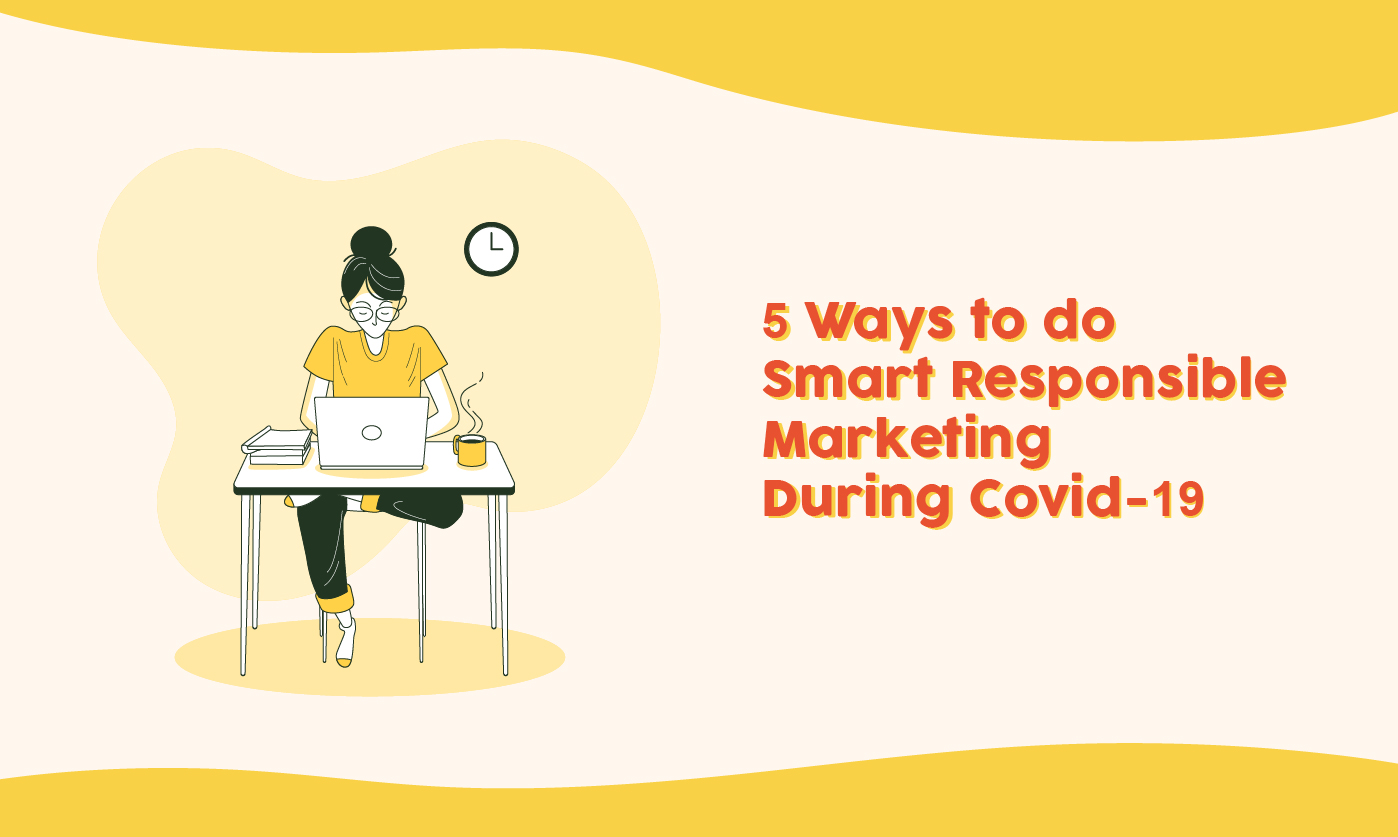 5 Ways to do Smart Responsible Marketing During Covid-19